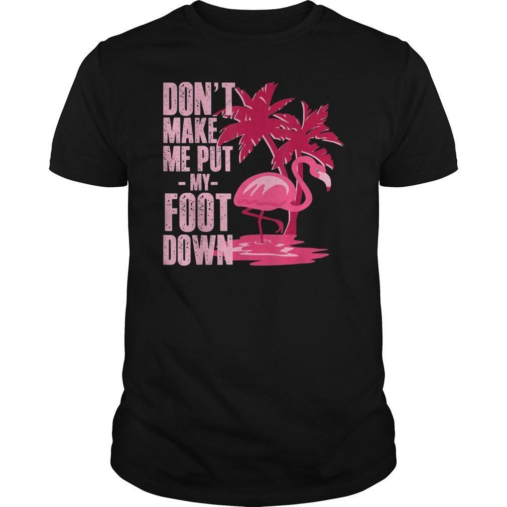 9daddf9a Don't Make Me Put My Foot Down Funny Flamingo T-Shirts Hoodie Tank ...