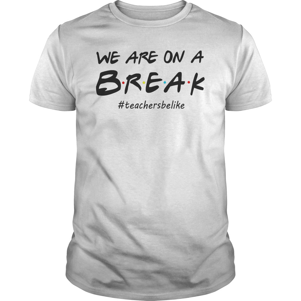 87be86383 We Are On A Break Teacher Be Like Tee Shirt Funny Teacher Hoodie ...